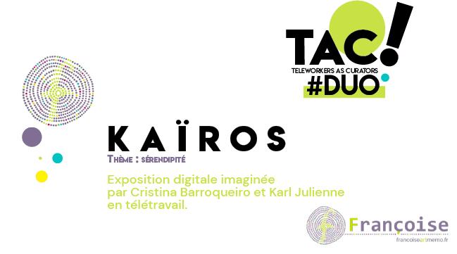 TAC! #DUO – Sérendipité – K A Ï R O S